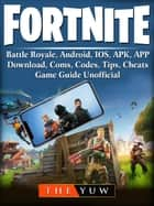 Fortnite Mobile, Battle Royale, Android, IOS, APK, APP, Download, Coms, Codes, Tips, Cheats, Game Guide Unofficial ebook by The Yuw