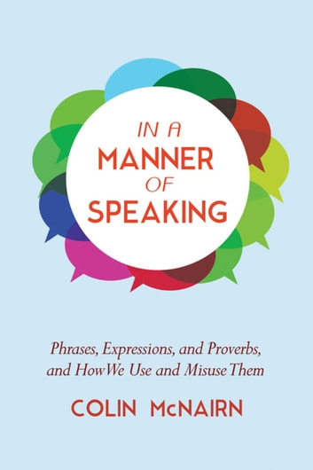 In a Manner of Speaking - Phrases, Expressions, and Proverbs and How We Use and Misuse Them ebook by Colin McNairn