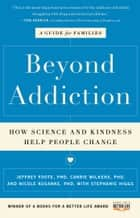 Beyond Addiction - How Science and Kindness Help People Change ebook by Jeffrey Foote, Carrie Wilkens, Nicole Kosanke,...