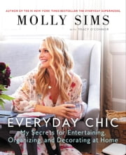 Everyday Chic - My Secrets for Entertaining, Organizing, and Decorating at Home ebook by Molly Sims