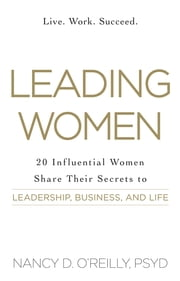Leading Women - 20 Influential Women Share Their Secrets to Leadership, Business, and Life ebook by Nancy D. O'Reilly