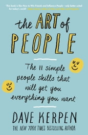 The Art of People - The 11 Simple People Skills That Will Get You Everything You Want ebook by Dave Kerpen