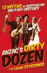 ANZAC's Dirty Dozen - 12 Myths of Australian Military History ebook by