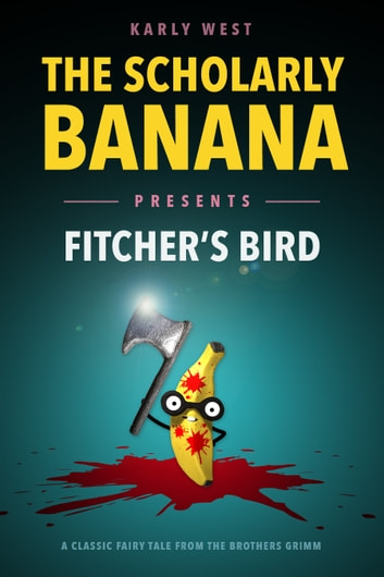 The Scholarly Banana Presents Fitcher's Bird - A Classic Fairy Tale from the Brothers Grimm ebook by Karly West