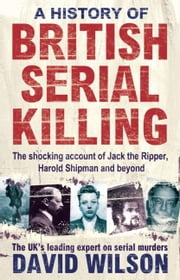 A History of British Serial Killing - The Shocking Account of Jack the Ripper, Harold Shipman and Beyond ebook by David Wilson