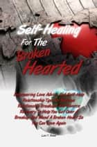 Self-Healing For The Broken Hearted - Empowering Love Advice And Self-Help Relationship Tips For Serious Relationship Breakups And Divorce Recovery To Help You Get Over A Breakup And Mend A Broken Heart So You Can Love Again eBook by Lani Y. Rowe