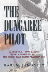 "The Dungaree Pilot - A WWII U.S. Navy sailor with a dream to fly; And where that dream ""landed ""him ebook by Karen Kingsley"