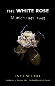 The White Rose - Munich, 1942?1943 ebook by Inge Scholl,Arthur R. Schultz,Dorothee S?lle