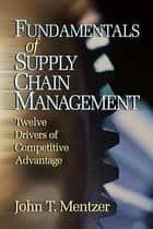 Fundamentals of Supply Chain Management - Twelve Drivers of Competitive Advantage ebook by John T. Mentzer