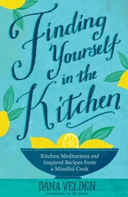 Finding Yourself in the Kitchen - Kitchen Meditations and Inspired Recipes from a Mindful Cook ebook by Dana Velden