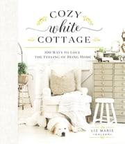 Cozy White Cottage - 100 Ways to Love the Feeling of Being Home ebook by Liz Marie Galvan