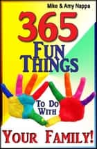 365 Fun Things To Do With Your Family! ebook by Mike & Amy Nappa