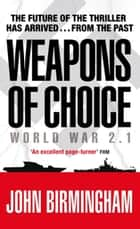 Weapons of Choice - World War 2.1 - Alternative History Science Fiction ebook by John Birmingham