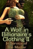 A Wolf in Billionaire's Clothing II: In Service of the Master ebook by Jocelyn Riske