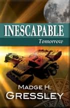 Inescapable ~ Tomorrow - Inescapable, #3 ebook by Madge Gressley