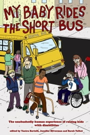 My Baby Rides The Short Bus - THE UNABASHEDLY HUMAN EXPERIENCE OF RAISING KIDS WITH DISABILITIES ebook by Jennifer Silverman, Sara Talbot, Yantra Bertelli