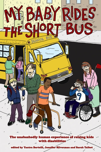 My Baby Rides The Short Bus - THE UNABASHEDLY HUMAN EXPERIENCE OF RAISING KIDS WITH DISABILITIES ebook by Jennifer Silverman,Sara Talbot,Yantra Bertelli