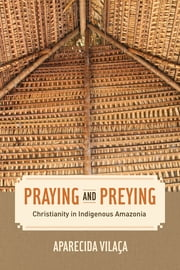 Praying and Preying - Christianity in Indigenous Amazonia ebook by Aparecida Vilaca