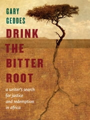 Drink the Bitter Root - A Search for Justice and Healing in Africa ebook by Gary Geddes