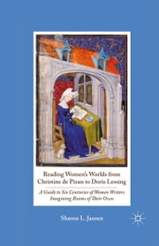 Reading Women's Worlds from Christine de Pizan to Doris Lessing - A Guide to Six Centuries of Women Writers Imagining Rooms of Their Own ebook by S. Jansen