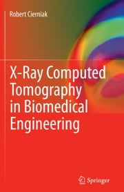 X-Ray Computed Tomography in Biomedical Engineering ebook by Robert Cierniak