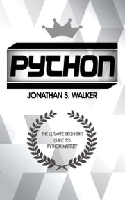 Python - The Ultimate Beginner's Guide To Python Mastery ebook by Jonathan S. Walker