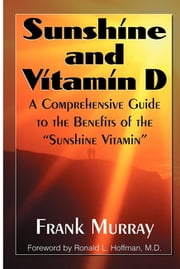 "Sunshine and Vitamin D - A Comprehensive Guide to the Benefits of the ""Sunshine Vitamin"" ebook by Frank Murray,Ronald L Hoffman, M.D."