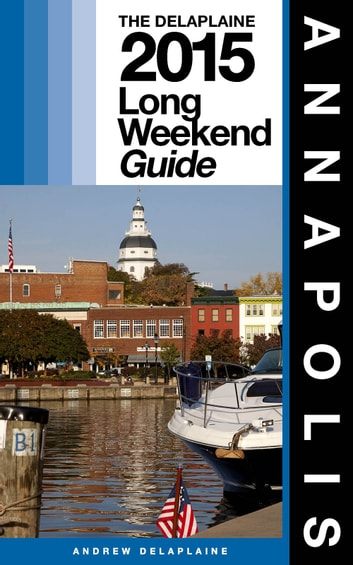 ANNAPOLIS - The Delaplaine 2015 Long Weekend Guide ebook by Andrew Delaplaine