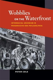 Wobblies on the Waterfront: Interracial Unionism in Progressive-Era Philadelphia ebook by Peter Cole