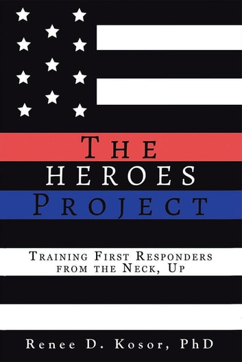 The Heroes Project - Proactive Psychological Fitness Training to Prevent First Responder Ptsd, Depression, & Anxiety eBook by Renee D. Kosor