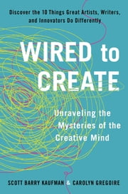 Wired to Create - Unraveling the Mysteries of the Creative Mind ebook by Carolyn Gregoire,Scott Barry Kaufman