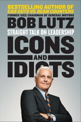 Icons and Idiots - Straight Talk on Leadership ebook by Bob Lutz