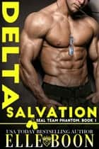 Delta Salvation - SEAL Team Phantom Series, #1 ebook by Elle Boon