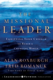 The Missional Leader - Equipping Your Church to Reach a Changing World ebook by Alan Roxburgh,Fred Romanuk,Eddie Gibbs