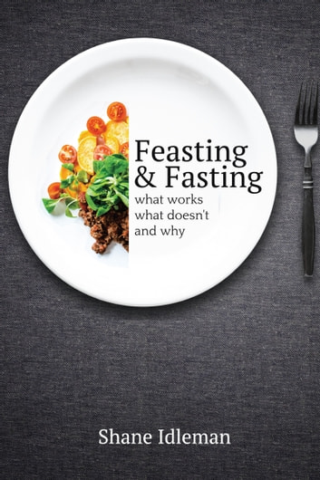 Feasting and Fasting: What Works, What Doesn't, and Why ebook by Shane Idleman