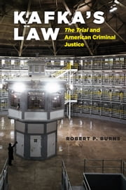 "Kafka's Law - ""The Trial"" and American Criminal Justice ebook by Robert P. Burns"