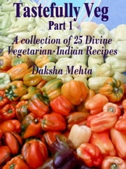 Tastefully Veg, Part 1: A collection of 25 divine Vegetarian-Indian recipes ebook by Daksha Mehta