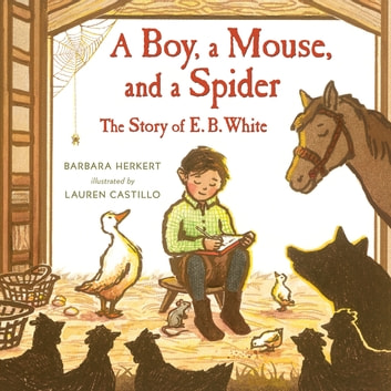 A Boy, a Mouse, and a Spider--The Story of E. B. White ebook by Barbara Herkert
