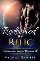 Redeemed By Rilic - Olodian Alien Warrior Romance, #4 ebook by Mychal Daniels