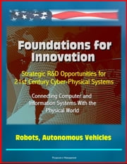 Foundations for Innovation: Strategic R&D Opportunities for 21st Century Cyber-Physical Systems - Connecting Computer and Information Systems With the Physical World, Robots, Autonomous Vehicles ebook by Progressive Management