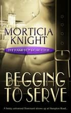 Begging to Serve ebook by Morticia Knight