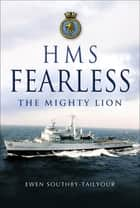 HMS Fearless - The Mighty Lion ebook by Ewen Southby-Tailyour