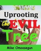 Uprooting the Evil Tree ebook by Mike Omoasegun