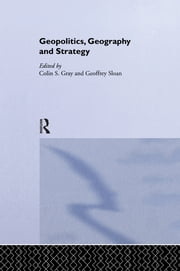 Geopolitics, Geography and Strategy ebook by Colin S. Gray,Geoffrey Sloan