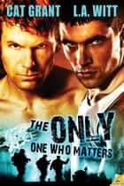 The Only One Who Matters ebook by L.A. Witt,Cat Grant