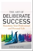 The Art of Deliberate Success - The 10 Behaviours of Successful People ebook by David Keane
