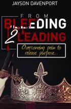 From Bleeding to Leading - Overcoming pain to release purpose ebook by