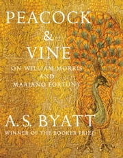 Peacock & Vine - On William Morris and Mariano Fortuny ebook by A. S. Byatt