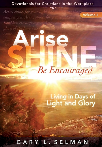 Arise, SHINE, Be Encouraged - Living in Days of Light and Glory ebook by Gary L. Selman