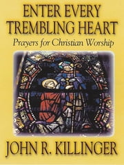 Enter Every Trembling Heart: Prayers for Christian Worship ebook by Killinger, John